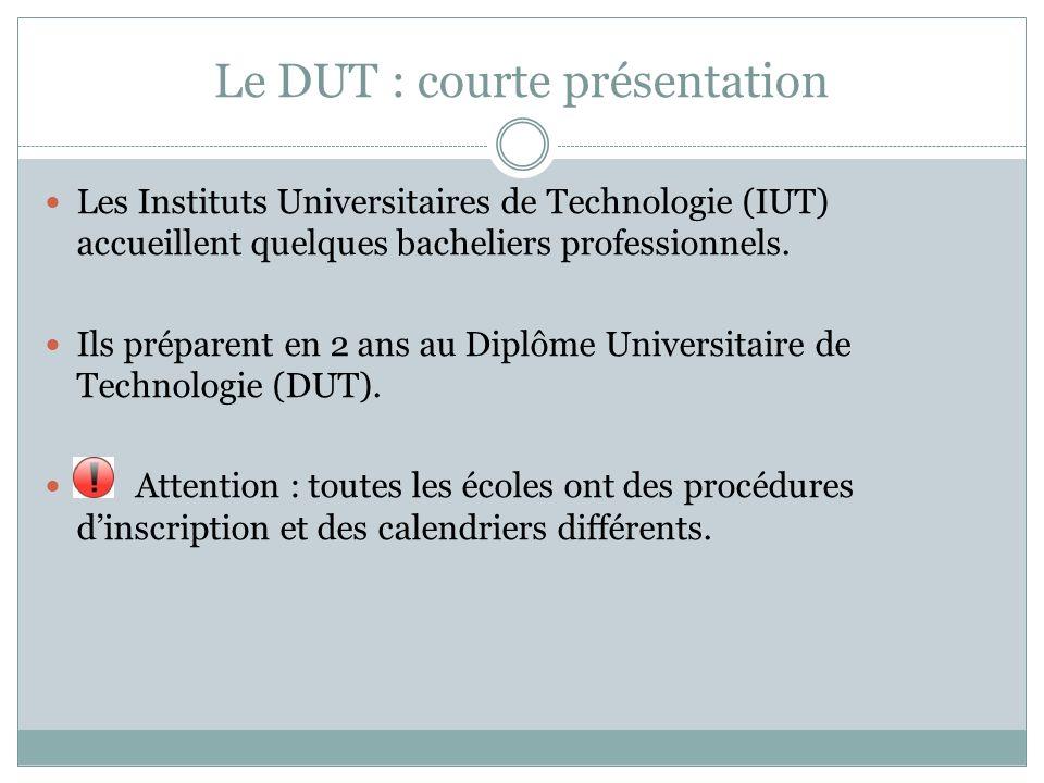 Le DUT : courte présentation Les Instituts Universitaires de Technologie (IUT) accueillent quelques bacheliers professionnels. Ils préparent en 2 ans