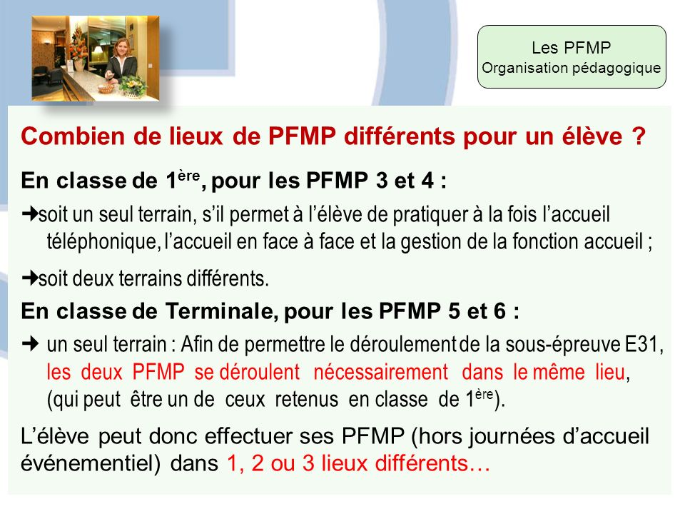 Les PFMP Organisation pédagogique Combien de lieux de PFMP différents pour un élève ? En classe de 1 ère, pour les PFMP 3 et 4 : soit un seul terrain,