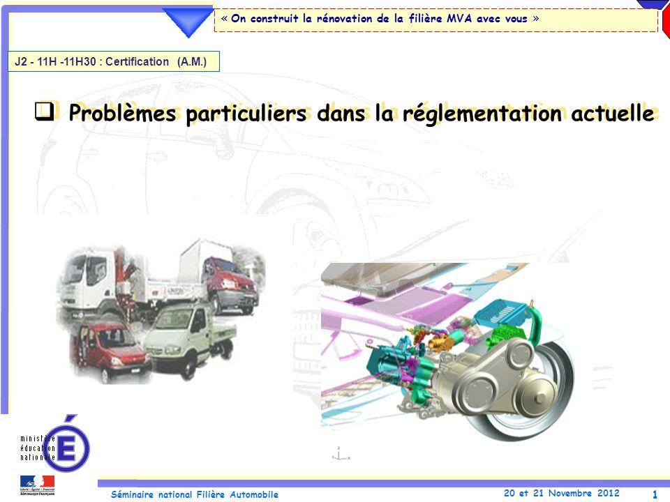 1 Séminaire national Filière Automobile 20 et 21 Novembre 2012 « On construit la rénovation de la filière MVA avec vous » Problèmes particuliers dans la réglementation actuelle J2 - 11H -11H30 : Certification (A.M.)