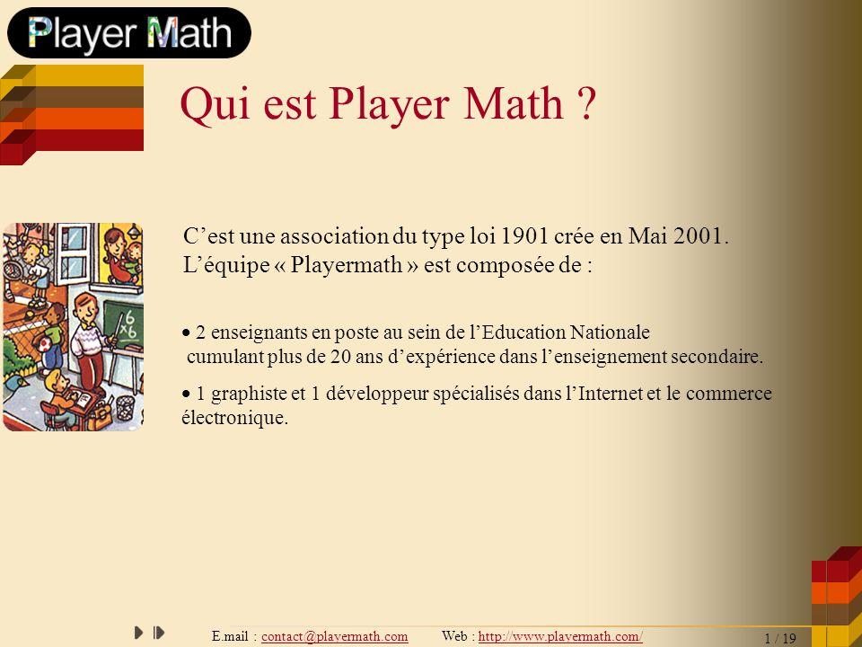 E.mail : contact@playermath.com Web : http://www.playermath.com/ Pour apporter un programme complet de formation en mathématiques à des personnes désireuses de préparer un examen, un concours ou souhaitant une mise à niveau personnelle.
