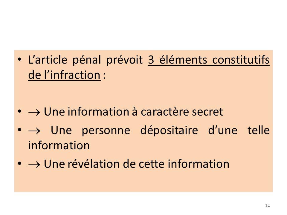Larticle pénal prévoit 3 éléments constitutifs de linfraction : Une information à caractère secret Une personne dépositaire dune telle information Une révélation de cette information 11