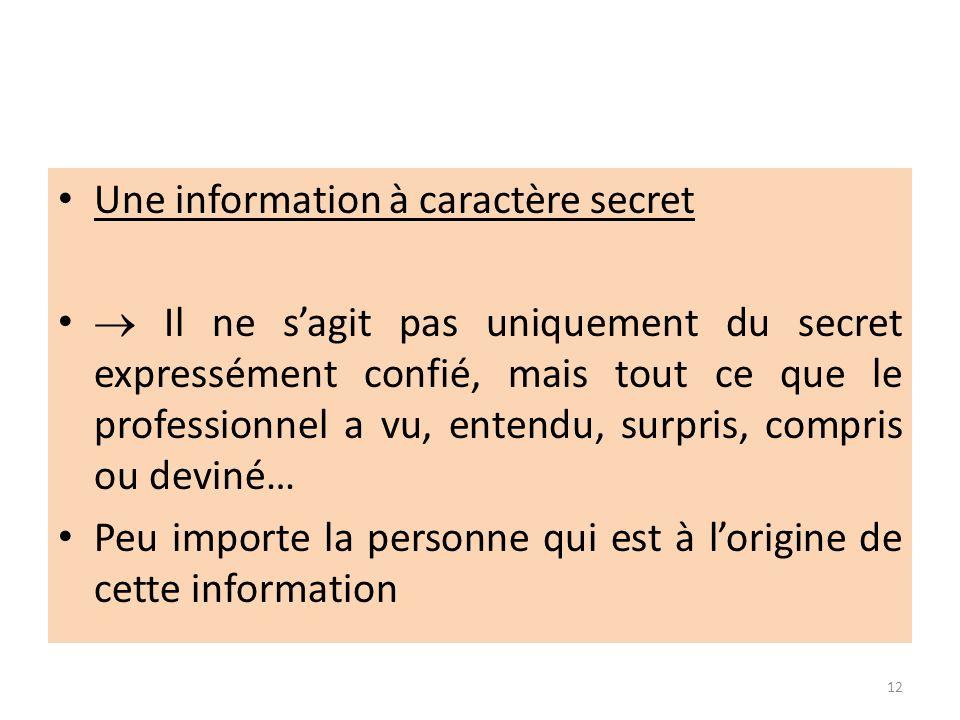 Une information à caractère secret Il ne sagit pas uniquement du secret expressément confié, mais tout ce que le professionnel a vu, entendu, surpris,