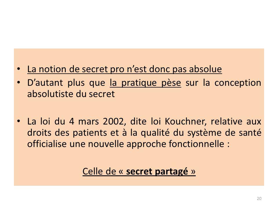 La notion de secret pro nest donc pas absolue Dautant plus que la pratique pèse sur la conception absolutiste du secret La loi du 4 mars 2002, dite loi Kouchner, relative aux droits des patients et à la qualité du système de santé officialise une nouvelle approche fonctionnelle : Celle de « secret partagé » 20