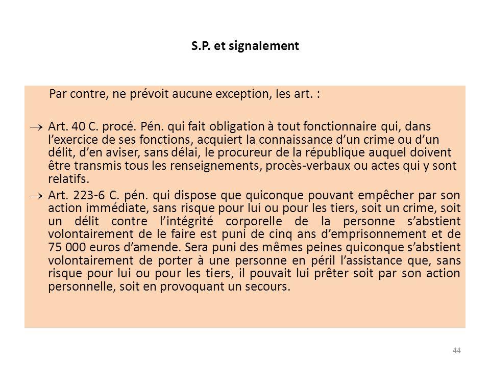 S.P. et signalement Par contre, ne prévoit aucune exception, les art. : Art. 40 C. procé. Pén. qui fait obligation à tout fonctionnaire qui, dans lexe