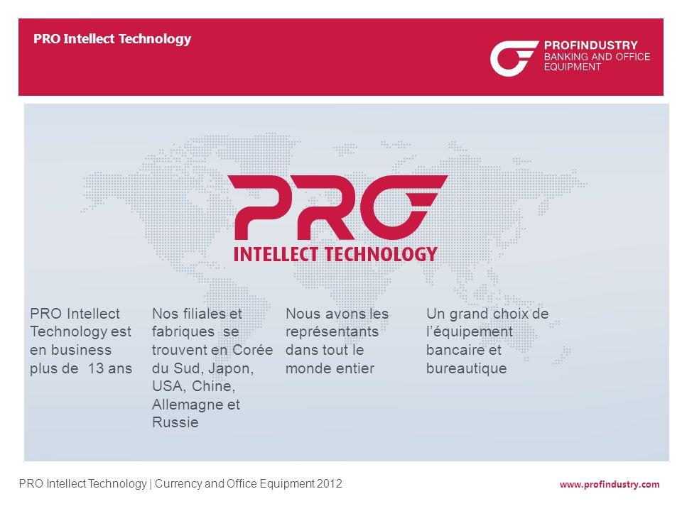 www.profindustry.com PRO Intellect Technology | Currency and Office Equipment 2012 PRO Intellect Technology est en business plus de 13 ans Nos filiale