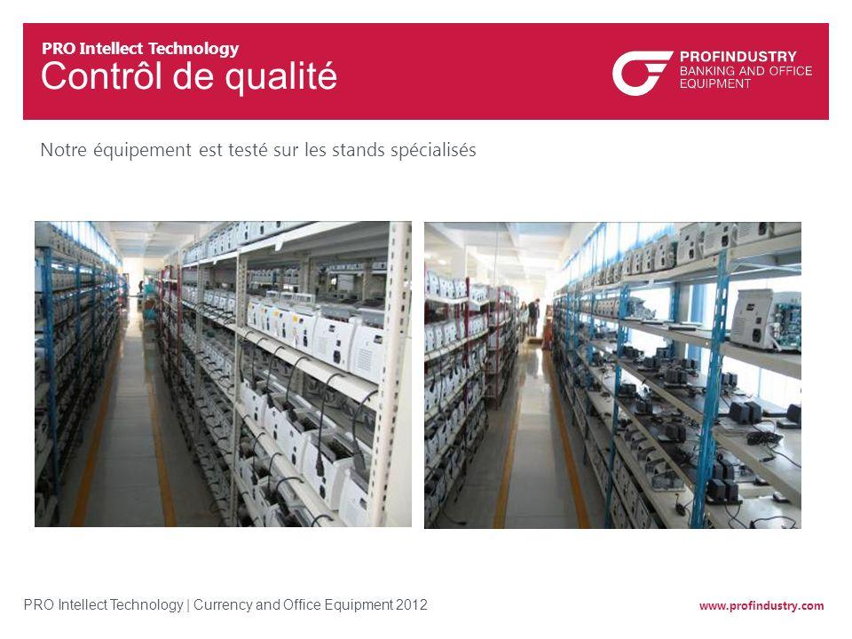 www.profindustry.com PRO Intellect Technology | Currency and Office Equipment 2012 Contrôl de qualité Notre équipement est testé sur les stands spécia