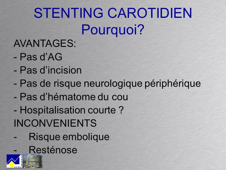 STENTING CAROTIDIEN Pourquoi? AVANTAGES: - Pas dAG - Pas dincision - Pas de risque neurologique périphérique - Pas dhématome du cou - Hospitalisation