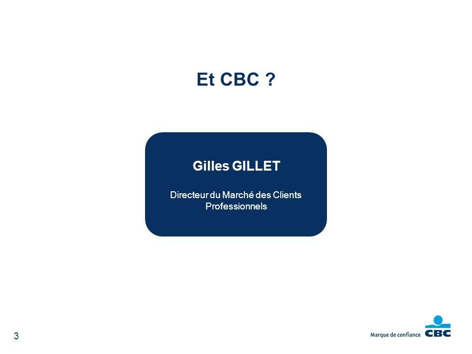 3 Et CBC ? Gilles GILLET Directeur du Marché des Clients Professionnels