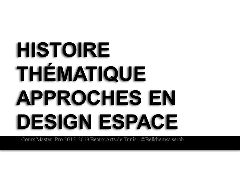 HISTOIRE THÉMATIQUE APPROCHES EN DESIGN ESPACE Cours Master Pro 2012-2013 Beaux Arts de Tunis - ©Belkhamsa sarah