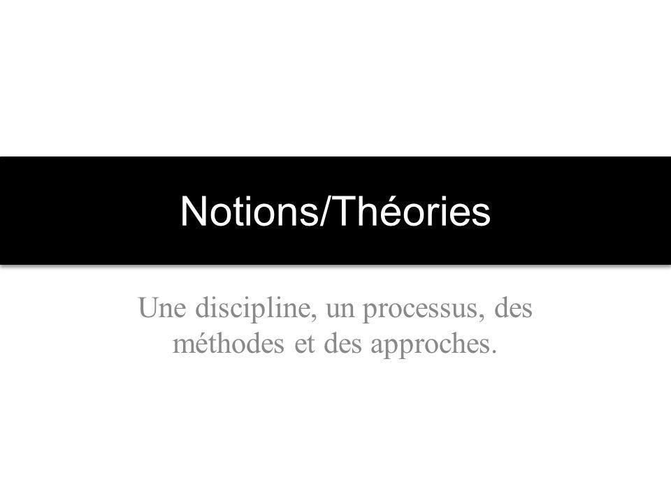 Notions/Théories Une discipline, un processus, des méthodes et des approches.