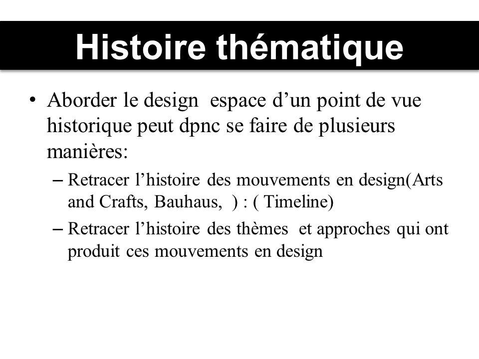 Histoire thématique Aborder le design espace dun point de vue historique peut dpnc se faire de plusieurs manières: – Retracer lhistoire des mouvements en design(Arts and Crafts, Bauhaus, ) : ( Timeline) – Retracer lhistoire des thèmes et approches qui ont produit ces mouvements en design