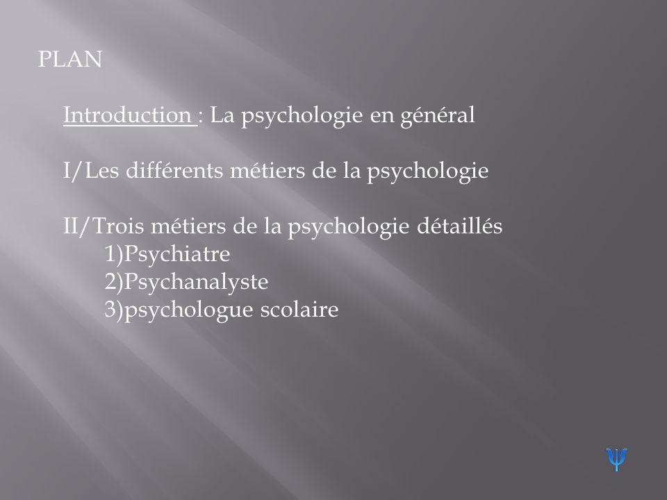 PLAN Introduction : La psychologie en général I/Les différents métiers de la psychologie II/Trois métiers de la psychologie détaillés 1)Psychiatre 2)Psychanalyste 3)psychologue scolaire