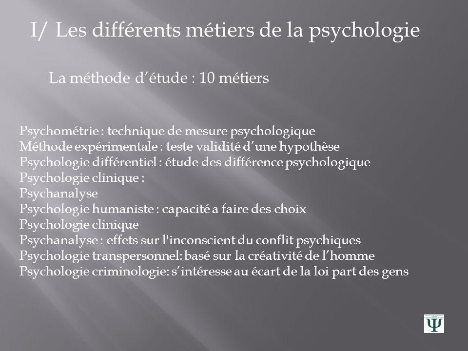 I/ Les différents métiers de la psychologie Le domaine dinvestigation : 10 métiers Psychologie générale Psychologie du comportement : analyse comporte