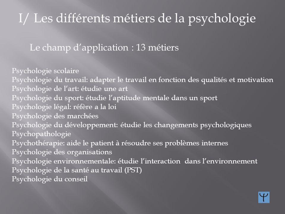 I/ Les différents métiers de la psychologie La méthode détude : 10 métiers Psychométrie : technique de mesure psychologique Méthode expérimentale : te