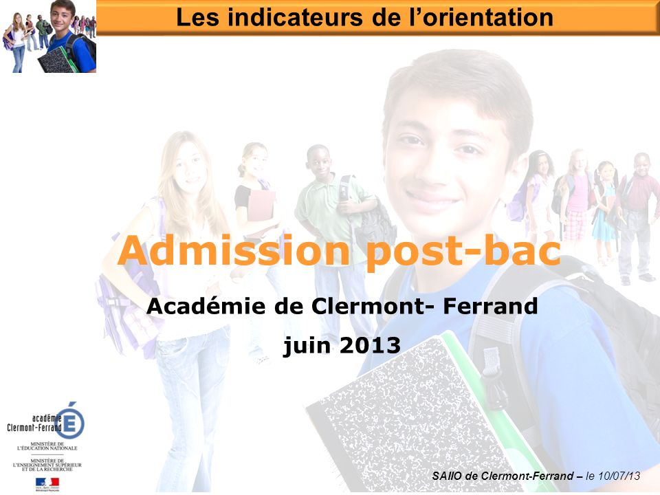 Académie de Clermont- Ferrand juin 2013 Admission post-bac Les indicateurs de lorientation SAIIO de Clermont-Ferrand – le 10/07/13