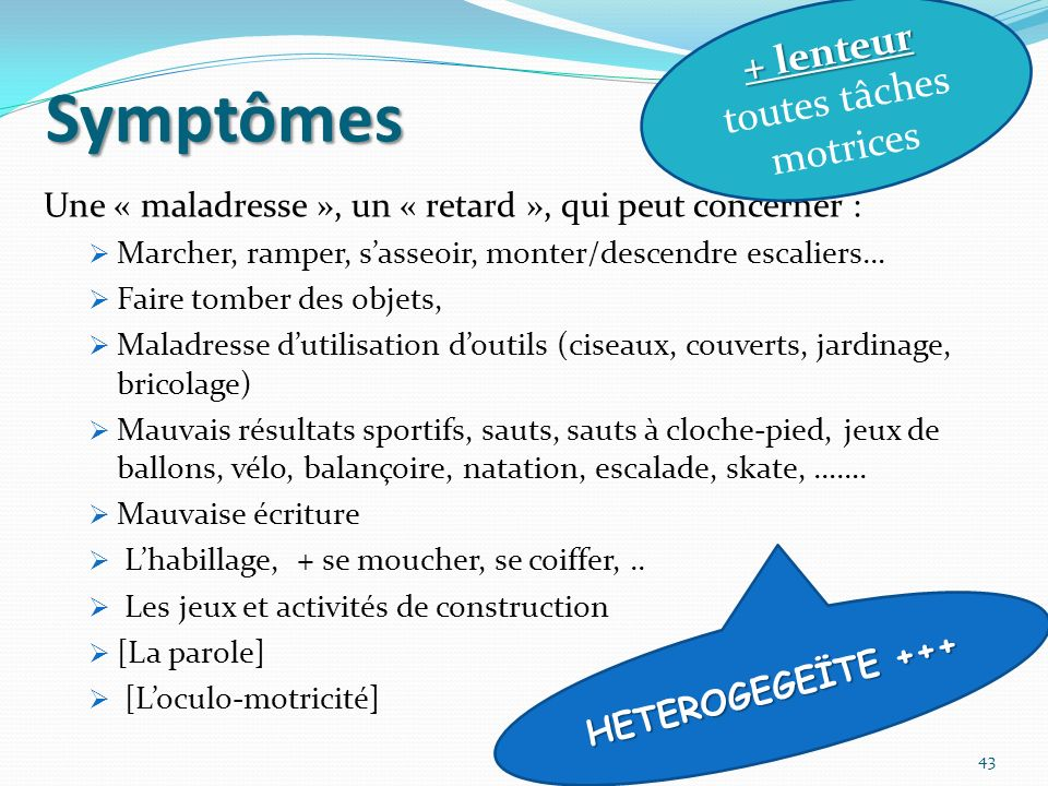 Symptômes Une « maladresse », un « retard », qui peut concerner : Marcher, ramper, sasseoir, monter/descendre escaliers… Faire tomber des objets, Mala