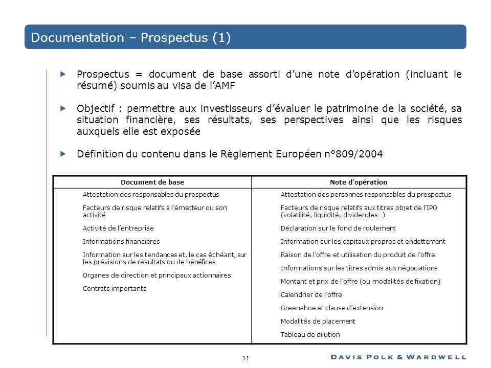 11 Documentation – Prospectus (1) Prospectus = document de base assorti dune note dopération (incluant le résumé) soumis au visa de lAMF Objectif : permettre aux investisseurs dévaluer le patrimoine de la société, sa situation financière, ses résultats, ses perspectives ainsi que les risques auxquels elle est exposée Définition du contenu dans le Règlement Européen n°809/2004 Document de baseNote dopération Attestation des responsables du prospectus Facteurs de risque relatifs à lémetteur ou son activité Activité de lentreprise Informations financières Information sur les tendances et, le cas échéant, sur les prévisions de résultats ou de bénéfices Organes de direction et principaux actionnaires Contrats importants Attestation des personnes responsables du prospectus Facteurs de risque relatifs aux titres objet de lIPO (volatilité, liquidité, dividendes…) Déclaration sur le fond de roulement Information sur les capitaux propres et endettement Raison de loffre et utilisation du produit de loffre Informations sur les titres admis aux négociations Montant et prix de loffre (ou modalités de fixation) Calendrier de loffre Greenshoe et clause dextension Modalités de placement Tableau de dilution
