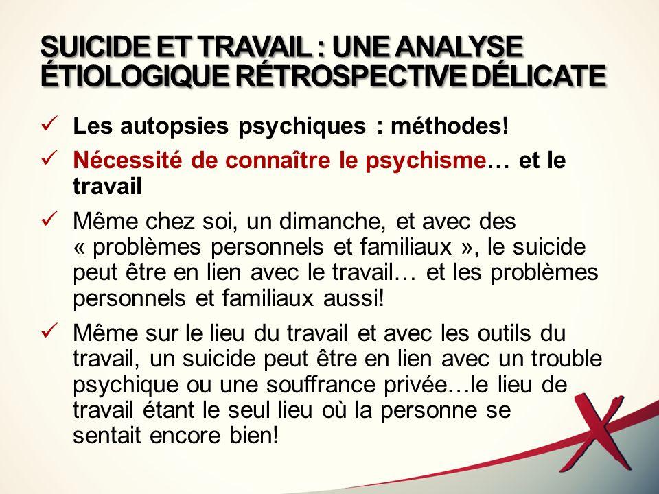 SUICIDE ET TRAVAIL : UNE ANALYSE ÉTIOLOGIQUE RÉTROSPECTIVE DÉLICATE Les autopsies psychiques : méthodes! Nécessité de connaître le psychisme… et le tr