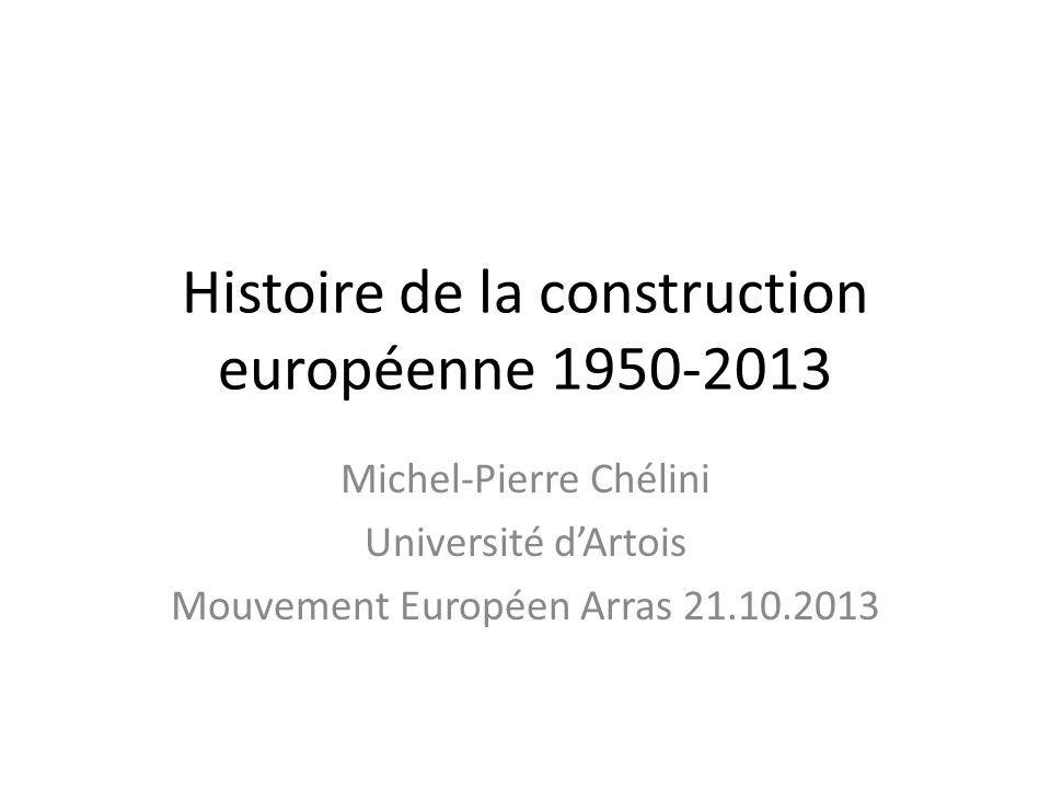 Histoire de la construction européenne 1950-2013 Michel-Pierre Chélini Université dArtois Mouvement Européen Arras 21.10.2013