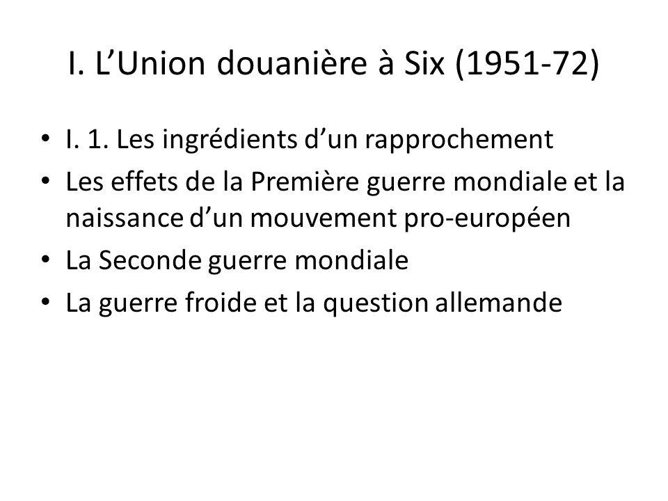 I. LUnion douanière à Six (1951-72) I. 1. Les ingrédients dun rapprochement Les effets de la Première guerre mondiale et la naissance dun mouvement pr