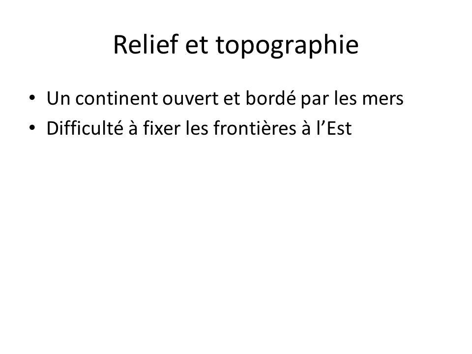 Relief et topographie Un continent ouvert et bordé par les mers Difficulté à fixer les frontières à lEst