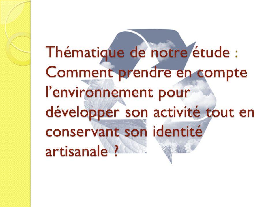 Thématique de notre étude : Comment prendre en compte lenvironnement pour développer son activité tout en conservant son identité artisanale ?