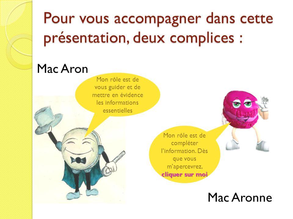 Pour vous accompagner dans cette présentation, deux complices : Mac Aron Mon rôle est de vous guider et de mettre en évidence les informations essenti