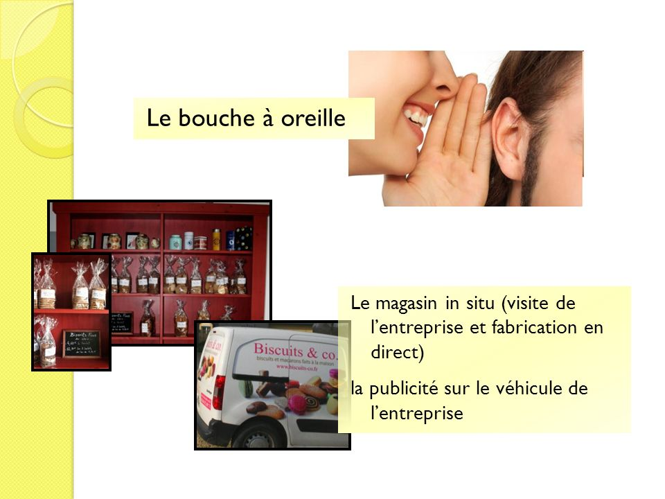 Le bouche à oreille Le magasin in situ (visite de lentreprise et fabrication en direct) la publicité sur le véhicule de lentreprise