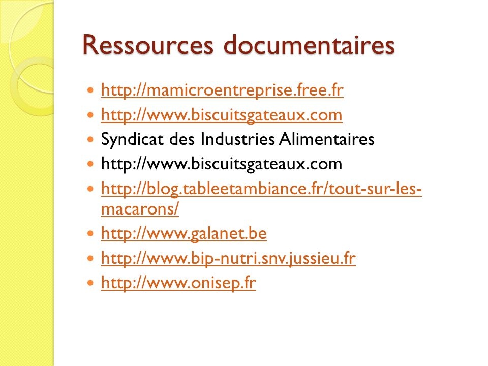 Ressources documentaires http://mamicroentreprise.free.fr http://www.biscuitsgateaux.com Syndicat des Industries Alimentaires http://www.biscuitsgateaux.com http://blog.tableetambiance.fr/tout-sur-les- macarons/ http://blog.tableetambiance.fr/tout-sur-les- macarons/ http://www.galanet.be http://www.bip-nutri.snv.jussieu.fr http://www.onisep.fr