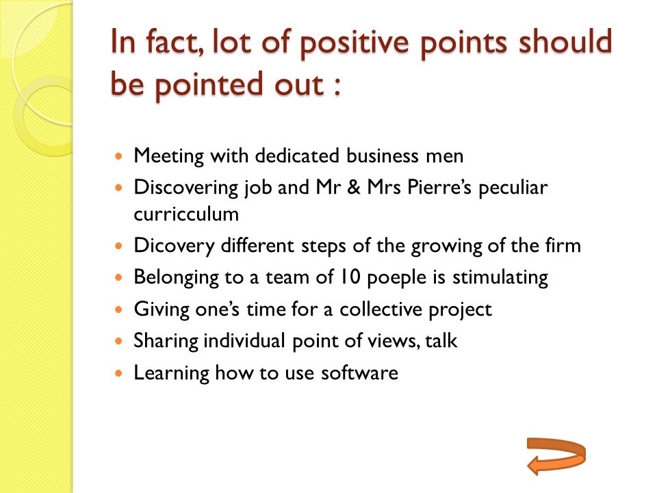 In fact, lot of positive points should be pointed out : Meeting with dedicated business men Discovering job and Mr & Mrs Pierres peculiar curricculum Dicovery different steps of the growing of the firm Belonging to a team of 10 poeple is stimulating Giving ones time for a collective project Sharing individual point of views, talk Learning how to use software