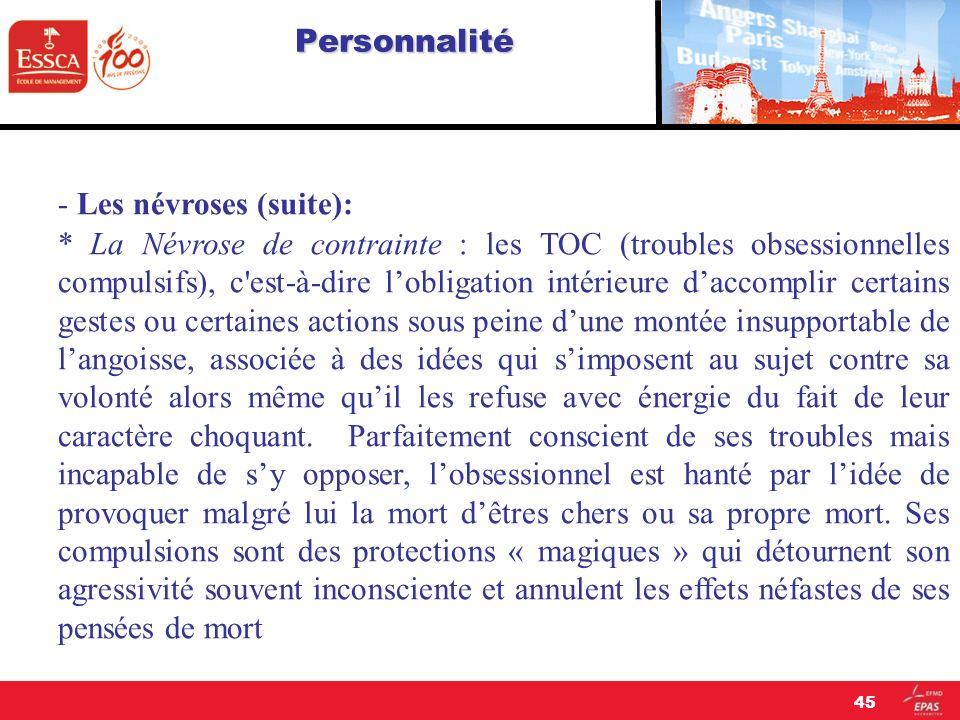 Personnalité - Les névroses (suite): * La Névrose de contrainte : les TOC (troubles obsessionnelles compulsifs), c'est-à-dire lobligation intérieure d