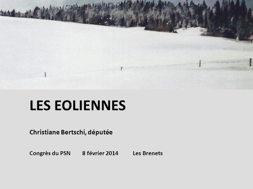 LES EOLIENNES Christiane Bertschi, députée Congrès du PSN 8 février 2014 Les Brenets