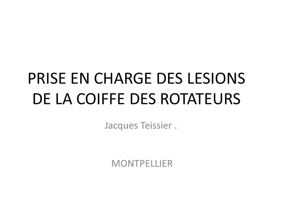 PRISE EN CHARGE DES LESIONS DE LA COIFFE DES ROTATEURS Jacques Teissier. MONTPELLIER