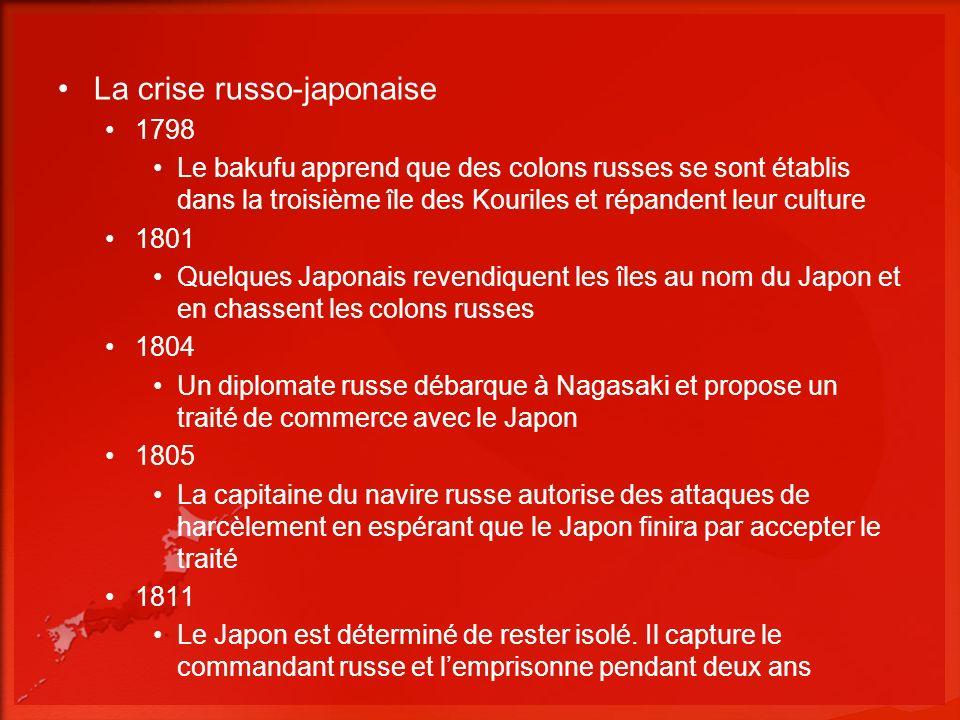 La crise russo-japonaise 1798 Le bakufu apprend que des colons russes se sont établis dans la troisième île des Kouriles et répandent leur culture 1801 Quelques Japonais revendiquent les îles au nom du Japon et en chassent les colons russes 1804 Un diplomate russe débarque à Nagasaki et propose un traité de commerce avec le Japon 1805 La capitaine du navire russe autorise des attaques de harcèlement en espérant que le Japon finira par accepter le traité 1811 Le Japon est déterminé de rester isolé.
