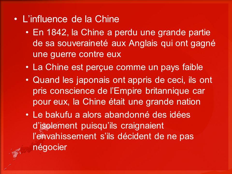 Linfluence de la Chine En 1842, la Chine a perdu une grande partie de sa souveraineté aux Anglais qui ont gagné une guerre contre eux La Chine est perçue comme un pays faible Quand les japonais ont appris de ceci, ils ont pris conscience de lEmpire britannique car pour eux, la Chine était une grande nation Le bakufu a alors abandonné des idées disolement puisquils craignaient lenvahissement sils décident de ne pas négocier