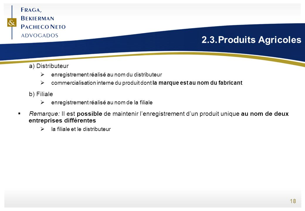 18 2.3.Produits Agricoles a) Distributeur enregistrement réalisé au nom du distributeur commercialisation interne du produit dont la marque est au nom