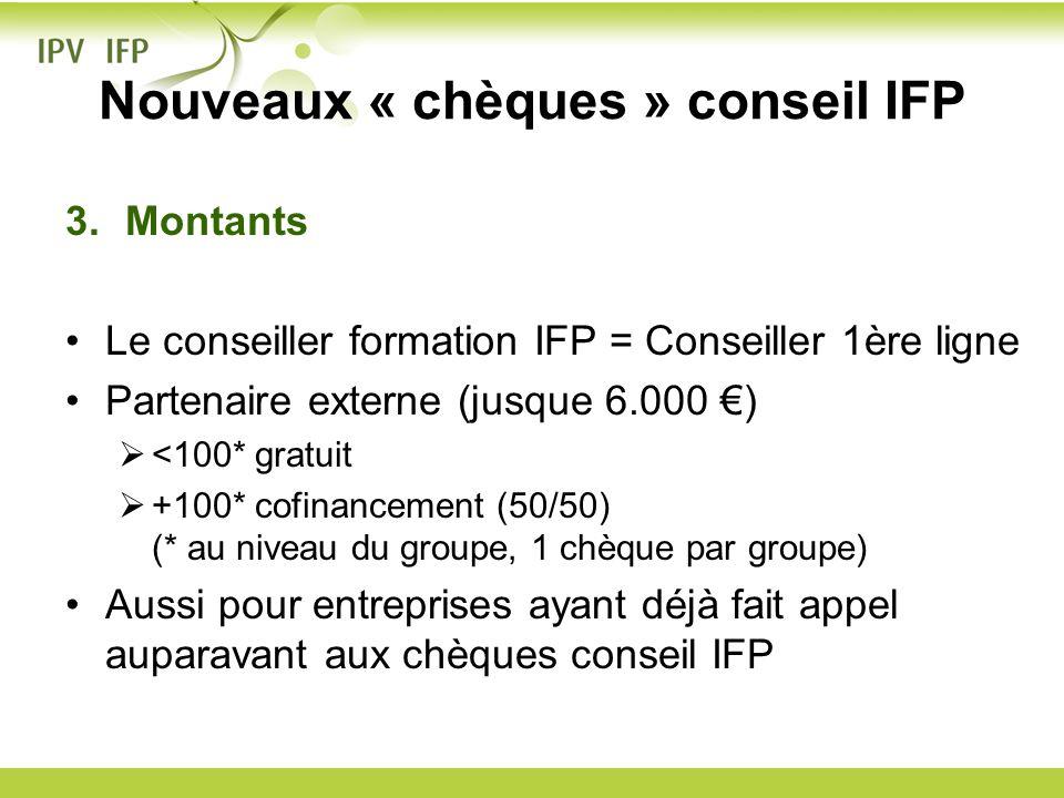 Nouveaux « chèques » conseil IFP 3.Montants Le conseiller formation IFP = Conseiller 1ère ligne Partenaire externe (jusque 6.000 ) <100* gratuit +100*