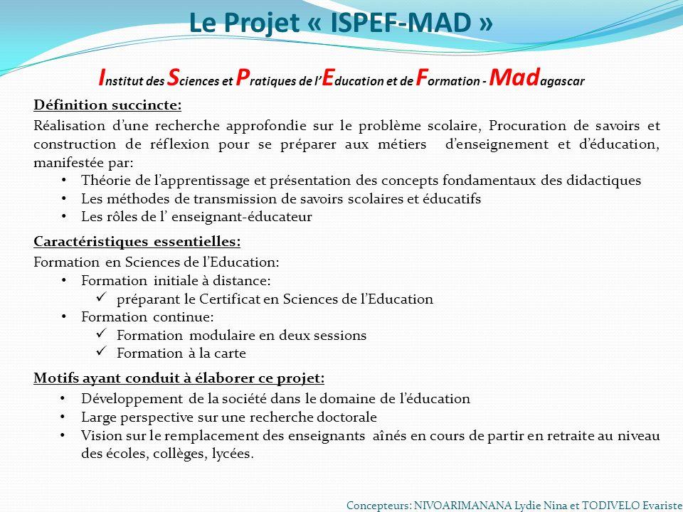 Le Projet « ISPEF-MAD » I nstitut des S ciences et P ratiques de l E ducation et de F ormation - Mad agascar Concepteurs: NIVOARIMANANA Lydie Nina et
