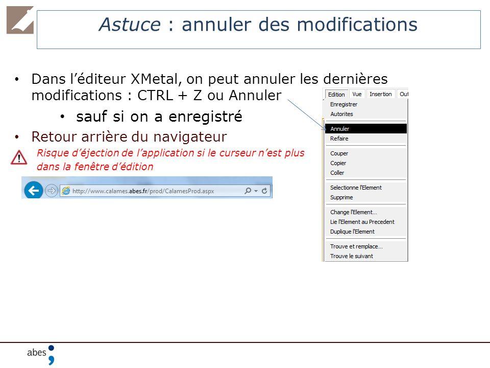 Astuce : annuler des modifications Dans léditeur XMetal, on peut annuler les dernières modifications : CTRL + Z ou Annuler sauf si on a enregistré Ret