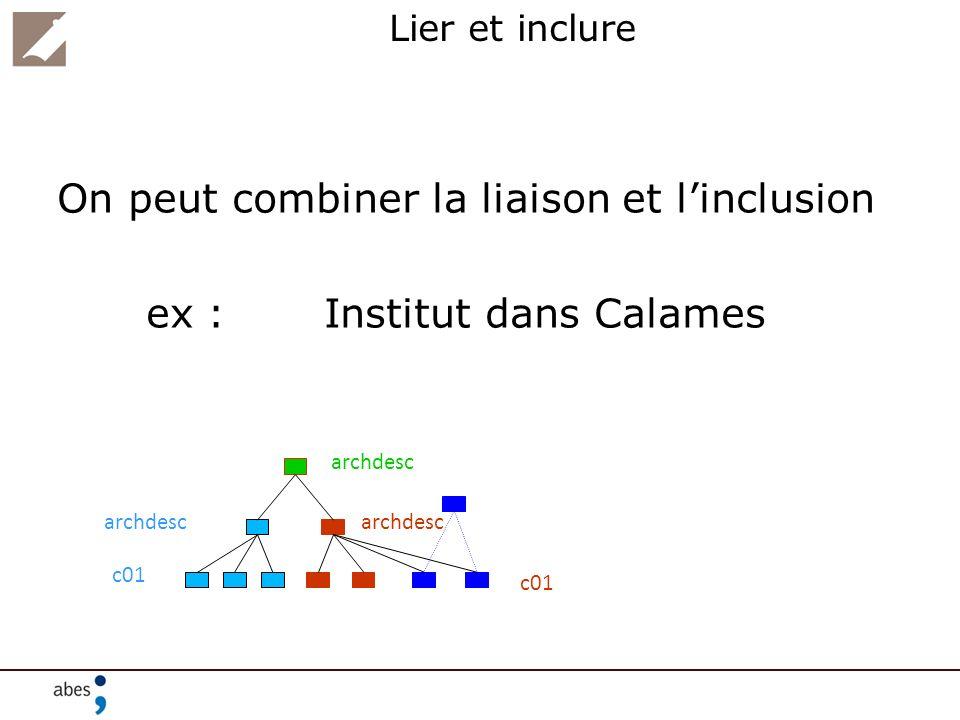 Lier et inclure On peut combiner la liaison et linclusion ex : Institut dans Calames archdesc c01 archdesc c01 archdesc