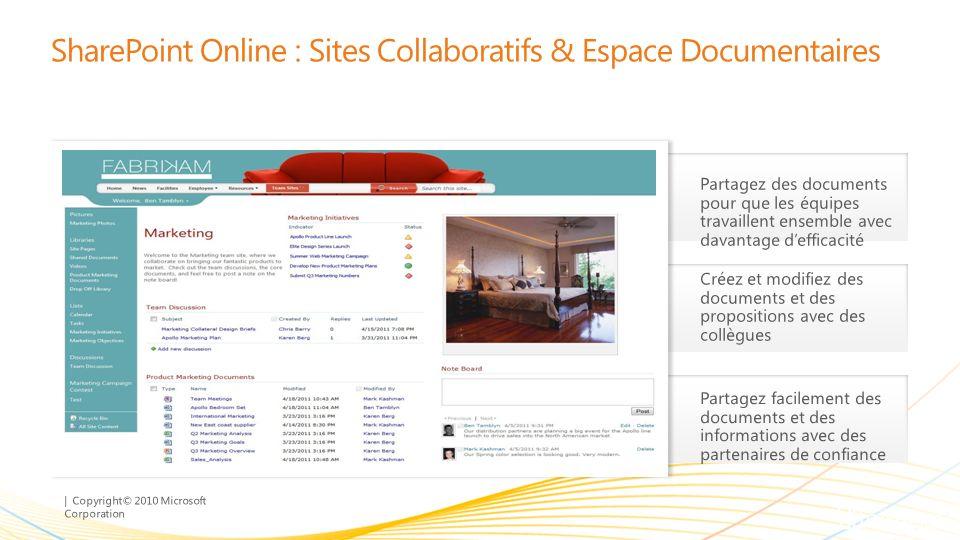 | Copyright© 2010 Microsoft Corporation SharePoint Online : Sites Collaboratifs & Espace Documentaires Créez et modifiez des documents et des propositions avec des collègues Partagez facilement des documents et des informations avec des partenaires de confiance Partagez des documents pour que les équipes travaillent ensemble avec davantage defficacité