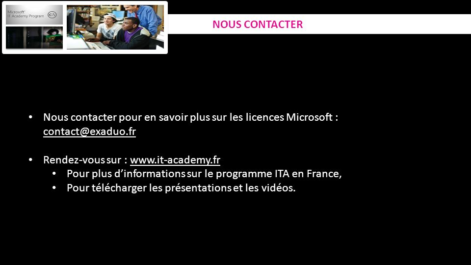 Nous contacter pour en savoir plus sur les licences Microsoft : contact@exaduo.fr Rendez-vous sur : www.it-academy.fr Pour plus dinformations sur le programme ITA en France, Pour télécharger les présentations et les vidéos.