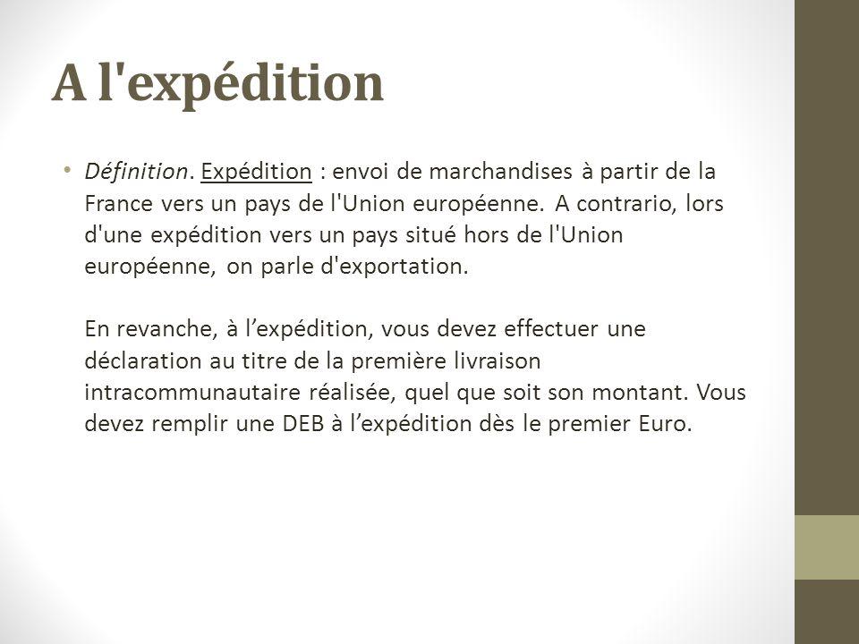 A l'expédition Définition. Expédition : envoi de marchandises à partir de la France vers un pays de l'Union européenne. A contrario, lors d'une expédi