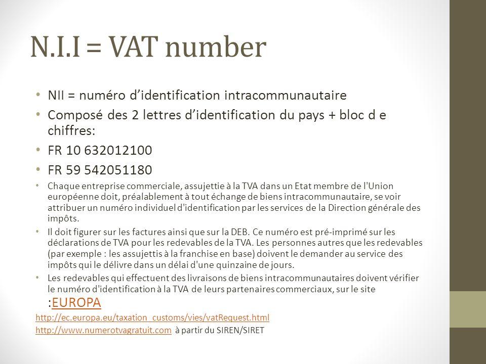 N.I.I = VAT number NII = numéro didentification intracommunautaire Composé des 2 lettres didentification du pays + bloc d e chiffres: FR 10 632012100