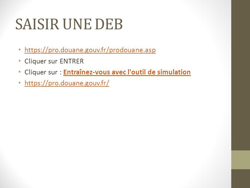 SAISIR UNE DEB https://pro.douane.gouv.fr/prodouane.asp Cliquer sur ENTRER Cliquer sur : Entraînez-vous avec l outil de simulationEntraînez-vous avec l outil de simulation https://pro.douane.gouv.fr/