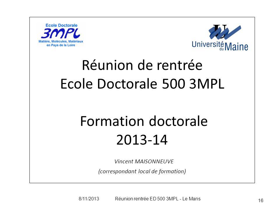 Réunion de rentrée Ecole Doctorale 500 3MPL Formation doctorale 2013-14 Vincent MAISONNEUVE (correspondant local de formation) 16 8/11/2013 Réunion re