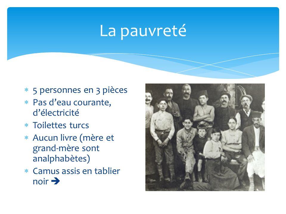La pauvreté 5 personnes en 3 pièces Pas deau courante, délectricité Toilettes turcs Aucun livre (mère et grand-mère sont analphabètes) Camus assis en tablier noir
