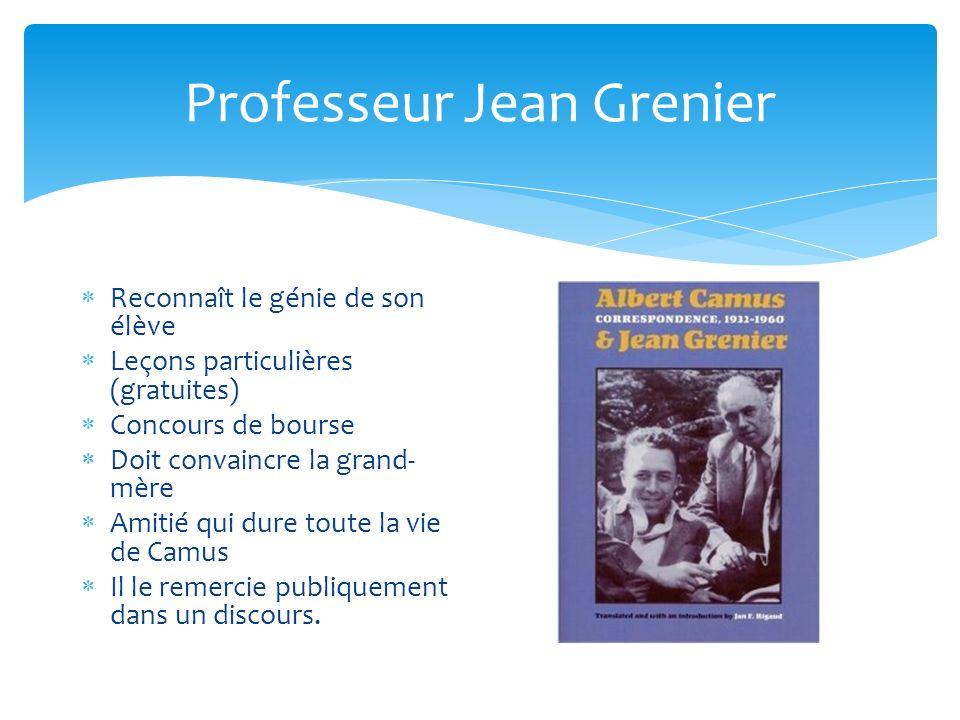Professeur Jean Grenier Reconnaît le génie de son élève Leçons particulières (gratuites) Concours de bourse Doit convaincre la grand- mère Amitié qui dure toute la vie de Camus Il le remercie publiquement dans un discours.