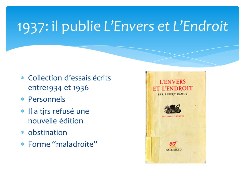 1937: il publie LEnvers et LEndroit Collection dessais écrits entre1934 et 1936 Personnels Il a tjrs refusé une nouvelle édition obstination Forme mal