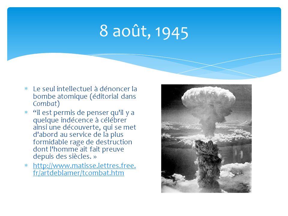 8 août, 1945 Le seul intellectuel à dénoncer la bombe atomique (éditorial dans Combat) il est permis de penser qu il y a quelque indécence à célébrer ainsi une découverte, qui se met d abord au service de la plus formidable rage de destruction dont l homme ait fait preuve depuis des siècles.